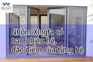 Nhôm Xingfa có bao nhiêu hệ, đặc điểm của từng hệ